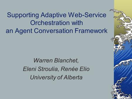 Supporting Adaptive Web-Service Orchestration with an Agent Conversation Framework Warren Blanchet, Eleni Stroulia, Renée Elio University of Alberta.