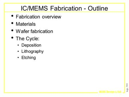 Ksjp, 7/01 MEMS Design & Fab IC/MEMS Fabrication - Outline Fabrication overview Materials Wafer fabrication The Cycle: Deposition Lithography Etching.