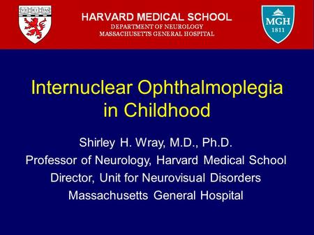 Internuclear Ophthalmoplegia in Childhood Shirley H. Wray, M.D., Ph.D. Professor of Neurology, Harvard Medical School Director, Unit for Neurovisual Disorders.