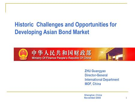1 Historic Challenges and Opportunities for Developing Asian Bond Market Shanghai, China November 2005 ZHU Guangyao Director-General International Department.