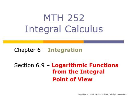 MTH 252 Integral Calculus Chapter 6 – Integration Section 6.9 – Logarithmic Functions from the Integral Point of View Copyright © 2005 by Ron Wallace,