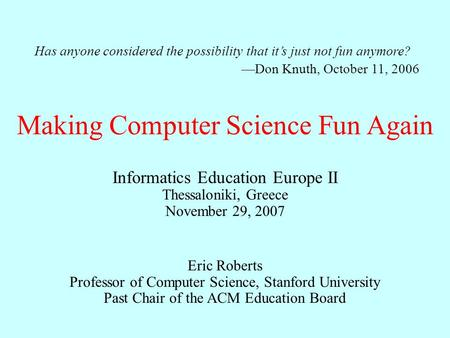 Making Computer Science Fun Again Eric Roberts Professor of Computer Science, Stanford University Past Chair of the ACM Education Board Informatics Education.