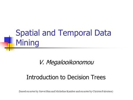 Spatial and Temporal Data Mining V. Megalooikonomou Introduction to Decision Trees ( based on notes by Jiawei Han and Micheline Kamber and on notes by.