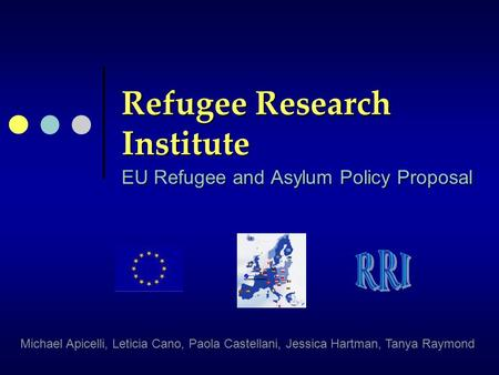 Refugee Research Institute EU Refugee and Asylum Policy Proposal Michael Apicelli, Leticia Cano, Paola Castellani, Jessica Hartman, Tanya Raymond.