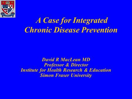 David R MacLean MD Professor & Director Institute for Health Research & Education Simon Fraser University A Case for Integrated Chronic Disease Prevention.