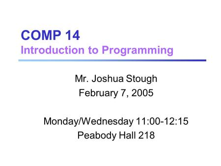 COMP 14 Introduction to Programming Mr. Joshua Stough February 7, 2005 Monday/Wednesday 11:00-12:15 Peabody Hall 218.