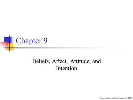 Copyright Atomic Dog Publishing, 2003 Chapter 9 Beliefs, Affect, Attitude, and Intention.