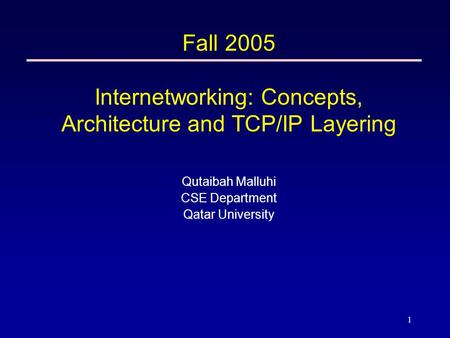 1 Fall 2005 Internetworking: Concepts, Architecture and TCP/IP Layering Qutaibah Malluhi CSE Department Qatar University.