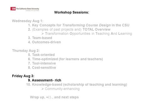 Workshop Sessions: Wednesday Aug 1: 1. Key Concepts for Transforming Course Design in the CSU 2. (Examples of past projects and) TOTAL Overview  Transformation.