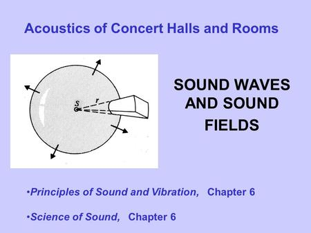 SOUND WAVES AND SOUND FIELDS Acoustics of Concert Halls and Rooms Principles of Sound and Vibration, Chapter 6 Science of Sound, Chapter 6.