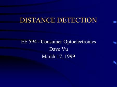 DISTANCE DETECTION EE 594 - Consumer Optoelectronics Dave Vu March 17, 1999.