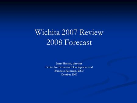 Wichita 2007 Review 2008 Forecast Janet Harrah, director Center for Economic Development and Business Research, WSU October 2007.