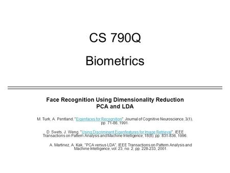 CS 790Q Biometrics Face Recognition Using Dimensionality Reduction PCA and LDA M. Turk, A. Pentland, Eigenfaces for Recognition, Journal of Cognitive.
