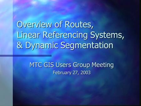 Overview of Routes, Linear Referencing Systems, & Dynamic Segmentation MTC GIS Users Group Meeting February 27, 2003.