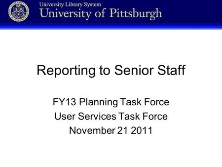 Reporting to Senior Staff FY13 Planning Task Force User Services Task Force November 21 2011.
