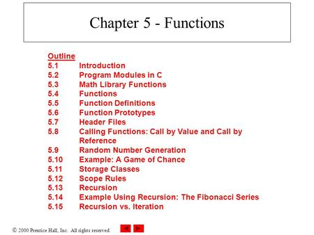  2000 Prentice Hall, Inc. All rights reserved. Chapter 5 - Functions Outline 5.1Introduction 5.2Program Modules in C 5.3Math Library Functions 5.4Functions.