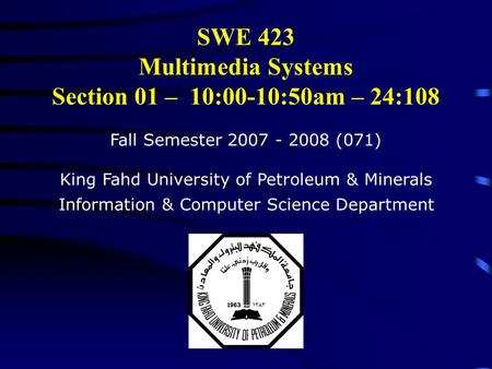 SWE 423 Multimedia Systems Section 01 – 10:00-10:50am – 24:108 Fall Semester 2007 - 2008 (071) King Fahd University of Petroleum & Minerals Information.