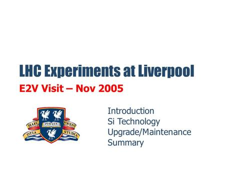 LHC Experiments at Liverpool E2V Visit – Nov 2005 Introduction Si Technology Upgrade/Maintenance Summary.