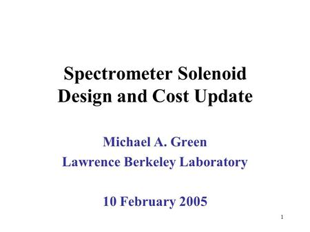 1 Spectrometer Solenoid Design and Cost Update Michael A. Green Lawrence Berkeley Laboratory 10 February 2005.