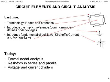 S. Ross and W. G. OldhamEECS 40 Fall 2002 Lecture 8 Copyright, Regents University of California 1 CIRCUIT ELEMENTS AND CIRCUIT ANALYSIS Last time: Terminology: