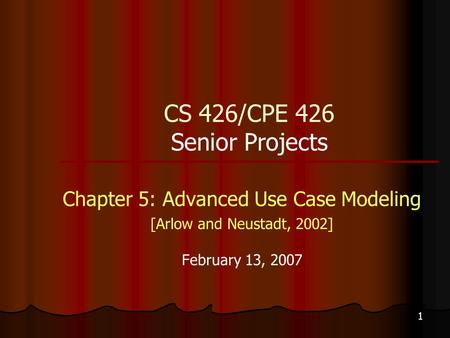 1 CS 426/CPE 426 Senior Projects Chapter 5: Advanced Use Case Modeling [Arlow and Neustadt, 2002] February 13, 2007.