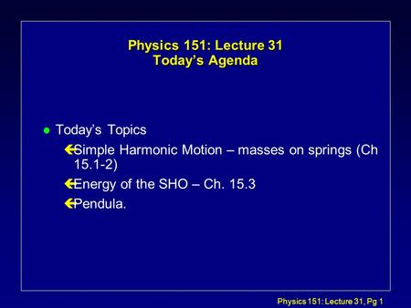 Physics 151: Lecture 31, Pg 1 Physics 151: Lecture 31 Today's Agenda l Today's Topics çSimple Harmonic Motion – masses on springs (Ch 15.1-2) çEnergy.