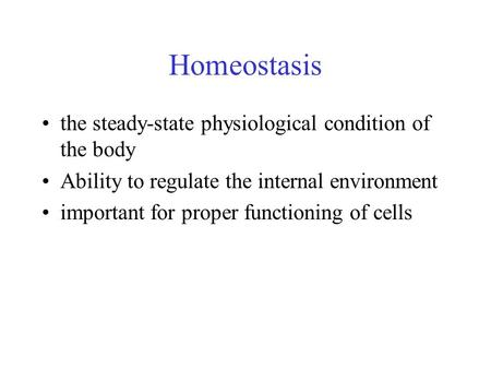 Homeostasis the steady-state physiological condition of the body Ability to regulate the internal environment important for proper functioning of cells.