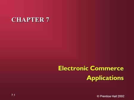 © Prentice Hall 2002 7.1 CHAPTER 7 Electronic Commerce Applications.
