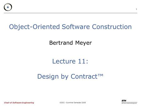 Chair of Software Engineering OOSC - Summer Semester 2005 1 Object-Oriented Software Construction Bertrand Meyer Lecture 11: Design by Contract™