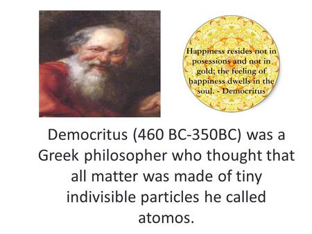 Democritus (460 BC-350BC) was a Greek philosopher who thought that all matter was made of tiny indivisible particles he called atomos.