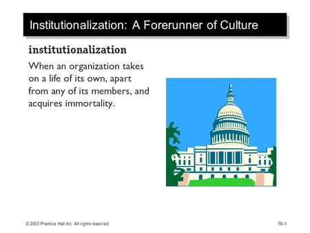 © 2003 Prentice Hall Inc. All rights reserved.18–1 Institutionalization: A Forerunner of Culture.