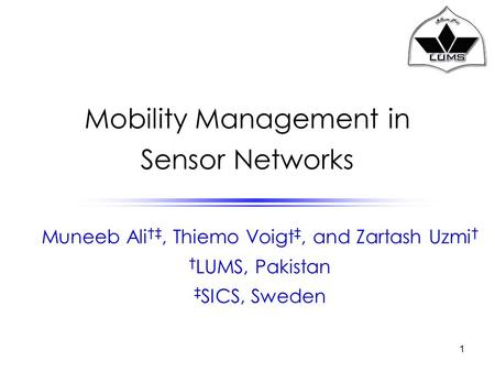 1 <strong>Mobility</strong> Management in Sensor <strong>Networks</strong> Muneeb Ali †‡, Thiemo Voigt ‡, and Zartash Uzmi † † LUMS, Pakistan ‡ SICS, Sweden.
