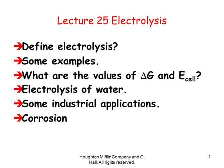 Houghton Mifflin Company and G. Hall. All rights reserved. 1 Lecture 25 Electrolysis  Define electrolysis?  Some examples.  What are the values of 