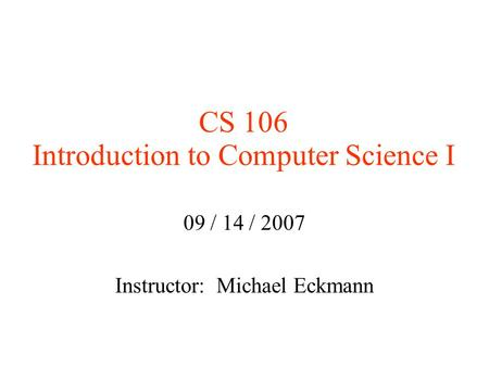 CS 106 Introduction to Computer Science I 09 / 14 / 2007 Instructor: Michael Eckmann.
