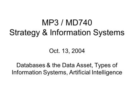 MP3 / MD740 Strategy & Information Systems Oct. 13, 2004 Databases & the Data Asset, Types of Information Systems, Artificial Intelligence.