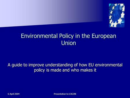 6 April 2004Presentation to LOGON Environmental Policy in the European Union A guide to improve understanding of how EU environmental policy is made and.