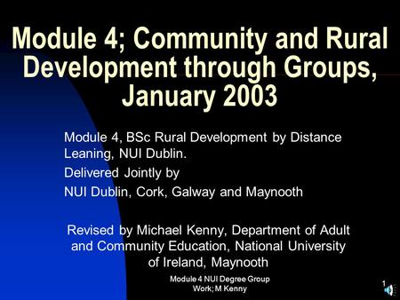 Module 4 NUI Degree <strong>Group</strong> Work; M Kenny 1 Module 4; Community and Rural <strong>Development</strong> through <strong>Groups</strong>, January 2003 Module 4, BSc Rural <strong>Development</strong> by Distance.