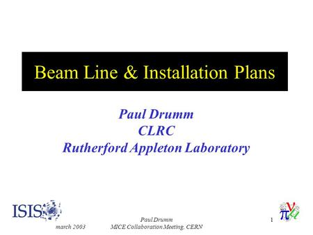 March 2003 Paul Drumm MICE Collaboration Meeting, CERN 1 Beam Line & Installation Plans Paul Drumm CLRC Rutherford Appleton Laboratory.