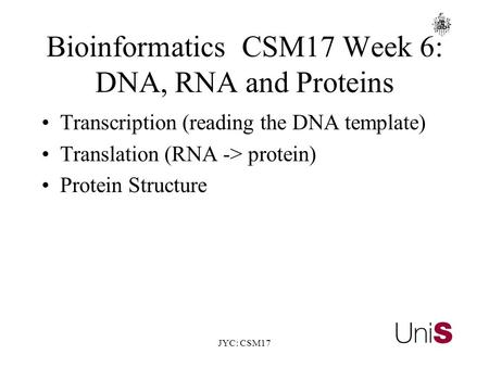 JYC: CSM17 BioinformaticsCSM17 Week 6: DNA, RNA and Proteins Transcription (reading the DNA template) Translation (RNA -> protein) Protein Structure.