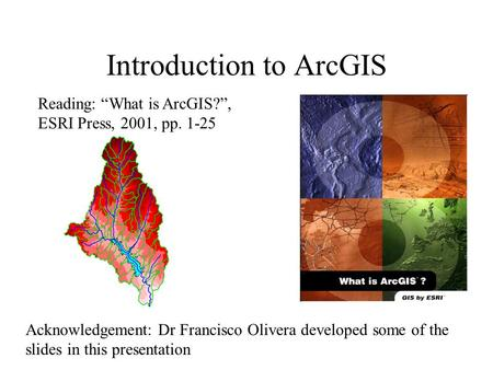 "Introduction to ArcGIS Reading: ""What is ArcGIS?"", ESRI Press, 2001, pp. 1-25 Acknowledgement: Dr Francisco Olivera developed some of the slides in this."