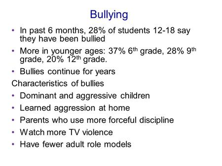 Bullying In past 6 months, 28% of students 12-18 say they have been bullied More in younger ages: 37% 6 th grade, 28% 9 th grade, 20% 12 th grade. Bullies.