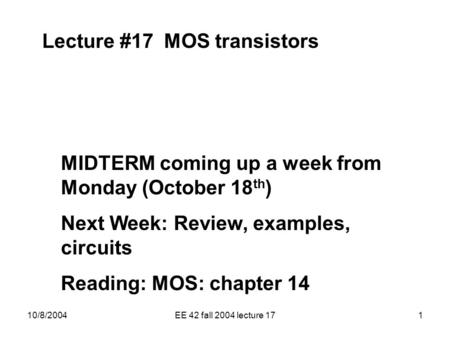 10/8/2004EE 42 fall 2004 lecture 171 Lecture #17 MOS transistors MIDTERM coming up a week from Monday (October 18 th ) Next Week: Review, examples, circuits.