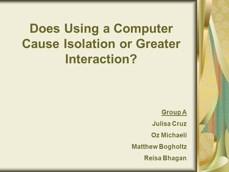 Does Using a Computer Cause Isolation or Greater Interaction? Group A Julisa Cruz Oz Michaeli Matthew Bogholtz Reisa Bhagan.