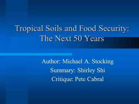 Tropical Soils and Food Security: The Next 50 Years Author: Michael A. Stocking Summary: Shirley Shi Critique: Pete Cabral.