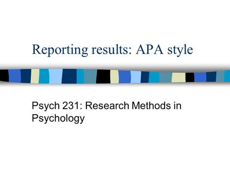 Reporting results: APA style Psych 231: Research Methods in Psychology.
