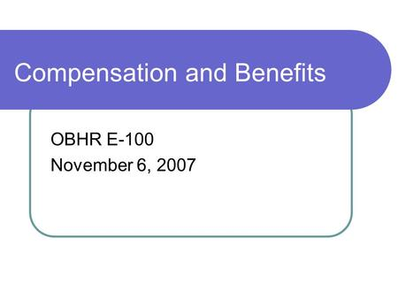 Compensation and Benefits OBHR E-100 November 6, 2007.