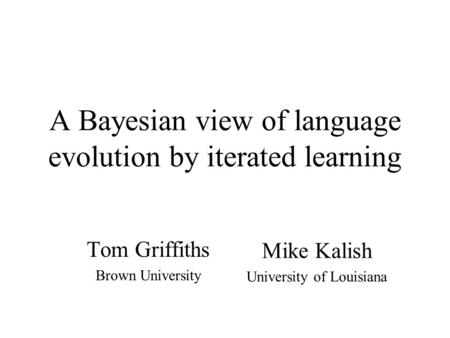 A Bayesian view of language evolution by iterated learning Tom Griffiths Brown University Mike Kalish University of Louisiana.