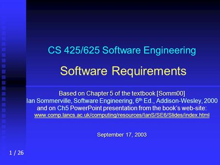 1 / 26 CS 425/625 Software Engineering Software Requirements Based on Chapter 5 of the textbook [Somm00] Ian Sommerville, Software Engineering, 6 th Ed.,