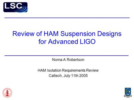 Review of HAM Suspension Designs for Advanced LIGO Norna A Robertson HAM Isolation Requirements Review Caltech, July 11th 2005.