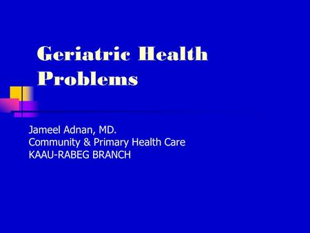 Geriatric Health Problems Jameel Adnan, MD. Community & Primary Health Care KAAU-RABEG BRANCH.